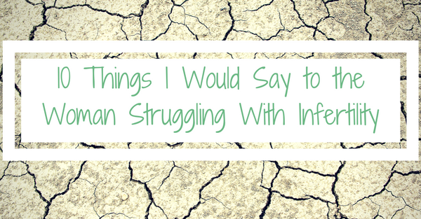 10 Things I Would Say to the Woman Struggling With Infertility